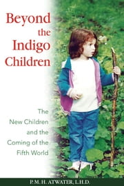 Beyond the Indigo Children: The New Children and the Coming of the Fifth World - The New Children and the Coming of the Fifth World ebook by P. M. H. Atwater, L.H.D.