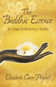 The Buddhic Essence - Ten Stages to Becoming a Buddha ebook by Elizabeth Clare Prophet