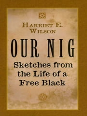 Our Nig - Sketches from the Life of a Free Black ebook by Harriet E. Wilson