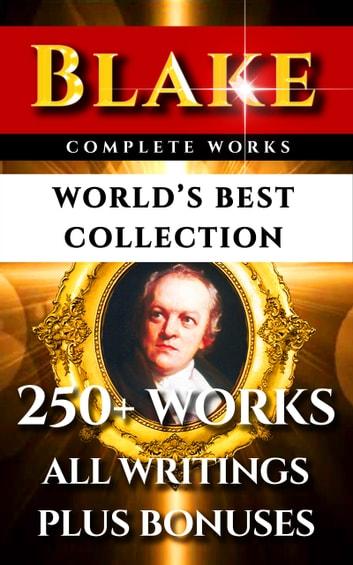 William Blake Complete Works – World's Best Collection - 250+ Works- All Poetry, Poems, Prose, Annotations, Letters & Rarities Plus Biography and Bonuses ekitaplar by William Blake,Alexander Gilchrist,Algernon Charles Swinburne