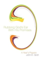 Rubbing God's Ear With His Promises - A Year's Prayers ebook by John E. Groh