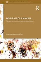 World of Our Making - Rules and Rule in Social Theory and International Relations ebook by Nicholas Onuf