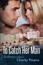 To Catch Her Man ebook by Charity Pineiro