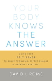Your Body Knows the Answer - Using Your Felt Sense to Solve Problems, Effect Change, and Liberate Creativity ebook by David I. Rome