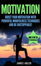 Motivation: Boost Your Motivation with Powerful Mindfulness Techniques and Be Unstoppable - Motivation, Law of Attraction, Success, Hypnosis, #1 ebook by James Adler