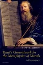 Kant's Groundwork for the Metaphysics of Morals : A Commentary ebook by Henry E. Allison