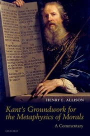 Kant's Groundwork for the Metaphysics of Morals : A Commentary - A Commentary ebook by Henry E. Allison
