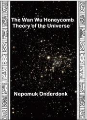 The Wan Wu Honeycomb Theory of the Universe ebook by Nepomuk Onderdonk
