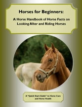 Horses for Beginners: A Horse Handbook of Horse Facts on Looking After and Riding Horses - A Quick Start Guide to Horse Care and Horse Health ebook by Cynthia M. Owens