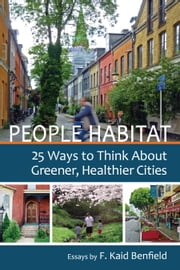 People Habitat - 25 Ways to Think About Greener, Healthier Cities ebook by F. Kaid Benfield