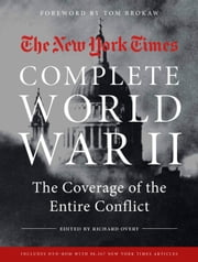 The New York Times Complete World War II - The Coverage of the Entire Conflict ebook by The New York Times,Tom Brokaw,Richard Overy