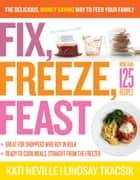 Fix, Freeze, Feast - The Delicious, Money-Saving Way to Feed Your Family ebook by Kati Neville, Lindsay Tkacsik