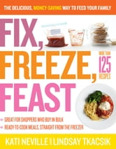 Fix, Freeze, Feast - The Delicious, Money-Saving Way to Feed Your Family ebook by Kati Neville,Lindsay Tkacsik
