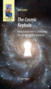 The Cosmic Keyhole - How Astronomy Is Unlocking the Secrets of the Universe ebook by Will Gater