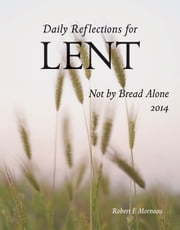 Not By Bread Alone 2014 - Daily Reflections for Lent 2014 ebook by Robert F. Morneau