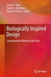 Biologically Inspired Design - Computational Methods and Tools ebook by Ashok K Goel,Daniel A McAdams,Robert B. Stone