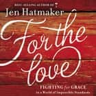 For the Love - Fighting for Grace in a World of Impossible Standards audiobook by Jen Hatmaker