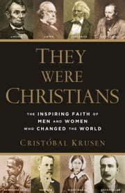 They Were Christians - The Inspiring Faith of Men and Women Who Changed the World ebook by Cristóbal Krusen