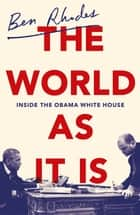The World As It Is - Inside the Obama White House ebook by Ben Rhodes