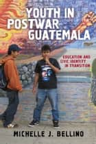 Youth in Postwar Guatemala - Education and Civic Identity in Transition ebook by Michelle J. Bellino