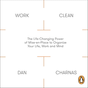 Work Clean - The Life-Changing Power of Mise-En-Place to Organize Your Life, Work and Mind audiobook by Dan Charnas