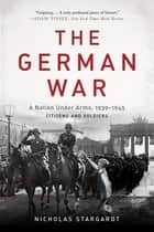The German War - A Nation Under Arms, 1939-1945 ebook by Nicholas Stargardt