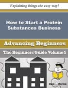 How to Start a Protein Substances Business (Beginners Guide) ebook by Devin Hyman