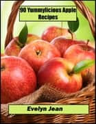 90 Yummylicious Apple Recipes ebook by Evelyn Jean
