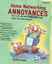 Home Networking Annoyances - How to Fix the Most Annoying Things About Your Home Network ebook by Kathy Ivens