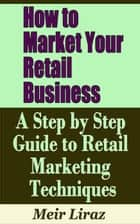 How to Market Your Retail Business: A Step by Step Guide to Retail Marketing Techniques ebook by Meir Liraz