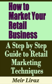 How to Market Your Retail Business: A Step by Step Guide to Retail Marketing Techniques - Small Business Management ebook by Meir Liraz