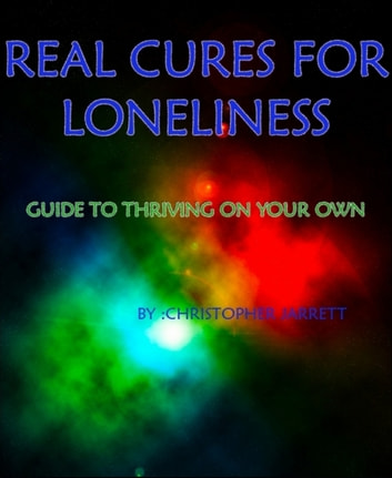 REAL CURES FOR LONELINESS - GUIDE TO THRIVING ON YOUR OWN ebook by CHRISTOPHER JARRETT