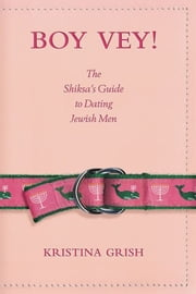 Boy Vey! - The Shiksa's Guide to Dating Jewish Men ebook by Kristina Grish,LULU*