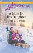 A Mom for His Daughter - A Fresh-Start Family Romance ebook by Jean C. Gordon