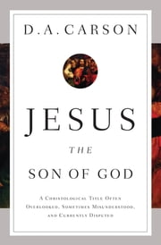 Jesus the Son of God - A Christological Title Often Overlooked, Sometimes Misunderstood, and Currently Disputed ebook by D. A. Carson