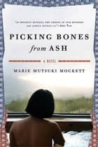 Picking Bones from Ash - A Novel ebook by Marie Mutsuki Mockett