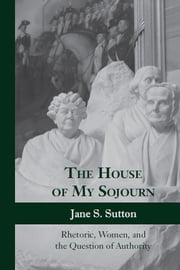 The House of My Sojourn - Rhetoric, Women, and the Question of Authority ebook by Jane S. Sutton