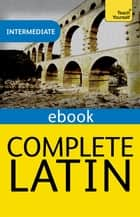 Complete Latin Beginner to Intermediate Book and Audio Course - Learn to read, write, speak and understand a new language with Teach Yourself ebook by Gavin Betts
