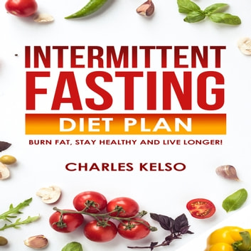 Intermittent Fasting Diet Plan: Burn Fat, Stay Healthy and Live Longer!