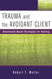 Trauma and the Avoidant Client: Attachment-Based Strategies for Healing ebook by Robert T. Muller