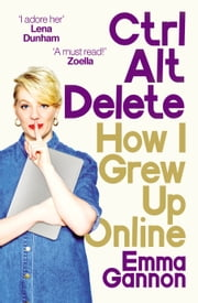 Ctrl, Alt; Delete - How I Grew Up Online ebook by Emma Gannon