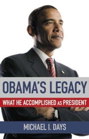 Obama's Legacy - What He Accomplished as President ebook by Michael I. Days