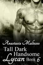 Tall Dark Handsome Lycan, Book 6 - Tall Dark Handsome Lycan, #6 ebook by Anastasia Maltezos