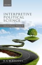 Interpretive Political Science - Selected Essays, Volume II ebook by R.A.W. Rhodes