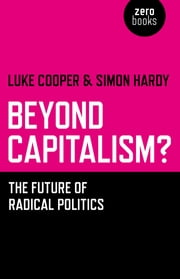 Beyond Capitalism? - The Future of Radical Politics ebook by Simon Hardy,Luke Cooper