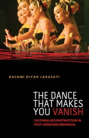 The Dance That Makes You Vanish - Cultural Reconstruction in Post-Genocide Indonesia ebook by Rachmi Diyah Larasati