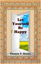 Let Yourself Be Happy ebook by Thomas P. Hanna