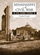 Mississippi in the Civil War - The Home Front ebook by Timothy B. Smith