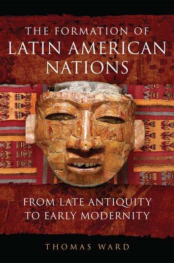 The Formation of Latin American Nations - From Late Antiquity to Early Modernity ebook by Thomas Ward