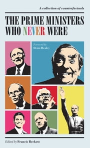 The Prime Ministers Who Never Were - A Collection of Political Counterfactuals ebook by Francis Beckett